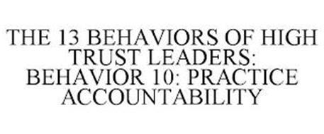 THE 13 BEHAVIORS OF HIGH TRUST LEADERS: BEHAVIOR 10: PRACTICE ACCOUNTABILITY