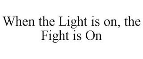 WHEN THE LIGHT IS ON, THE FIGHT IS ON
