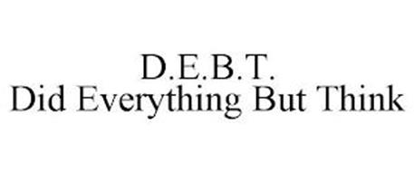 D.E.B.T. DID EVERYTHING BUT THINK