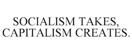 SOCIALISM TAKES, CAPITALISM CREATES.