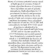 THEORY OF EXISTANCE POTENTIAL ENERGY SPEED OF LIGHT SPEED OF EXISTANCE 0 MASS 0 VOLUME ALGORITHM THEORIES OF EXISTANCE THESE ALGORITHMS ARE PART OF GALACTIC INTERGALACTIC FLIGHT ALGORITHMS FOR US GOVERNMENT FOR MISSILE AND PASSENGER AIRCRAFT WITH THE ABILITY TO FLY AT MY SPEEDS OF LIGHT AND EXISTANCE ATOM SPEEDS AND THERE MAXIMUMS I HAVE CALCULATED THAT FREQUECIES OF EMF ARE 361.8 THZ AND CONSECUT