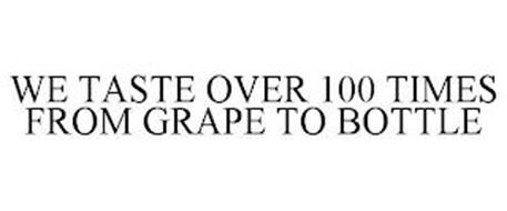 WE TASTE OVER 100 TIMES FROM GRAPE TO BOTTLE