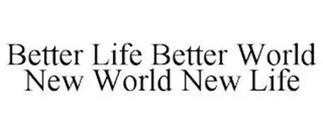 BETTER LIFE BETTER WORLD NEW WORLD NEW LIFE