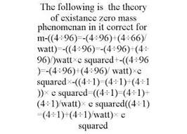 THE FOLLOWING IS THE THEORY OF EXISTANCE ZERO MASS PHENOMENAN IN IT CORRECT FORM-((4÷96)=-(4÷96)+(4÷66)/WATT)=-((4÷96)=-(4÷96)+(4÷96)/)WATT×C SQUARED+-((4÷96)=-(4÷96)+(4÷96)/ WATT)×C SQUARED×-((4÷1)=(4÷1)+(4÷1))× E SQUARED=((4÷1)=(4÷1)+(4÷1)/WATT)× E SQUARED((4÷1)=(4÷1)+(4÷1)/WATT)× E SQUARED