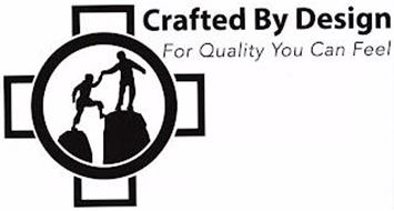 CRAFTED BY DESIGN FOR QUALITY YOU CAN FEEL
