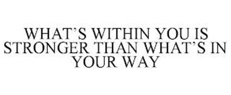 WHAT'S WITHIN YOU IS STRONGER THAN WHAT'S IN YOUR WAY
