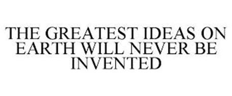 THE GREATEST IDEAS ON EARTH WILL NEVER BE INVENTED