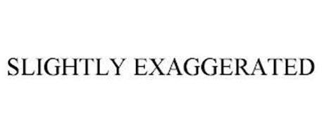 SLIGHTLY EXAGGERATED