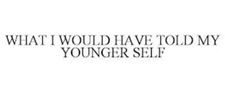 WHAT I WOULD HAVE TOLD MY YOUNGER SELF