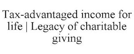 TAX-ADVANTAGED INCOME FOR LIFE | LEGACY OF CHARITABLE GIVING
