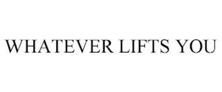 WHATEVER LIFTS YOU