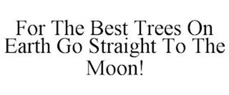 FOR THE BEST TREES ON EARTH GO STRAIGHT TO THE MOON!