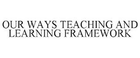 OUR WAYS TEACHING AND LEARNING FRAMEWORK