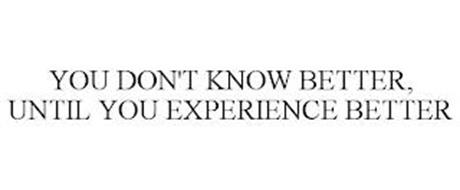 YOU DON'T KNOW BETTER UNTIL YOU EXPERIENCE BETTER