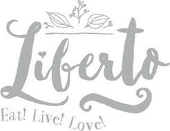LIBERTO EAT! LIVE! LOVE!
