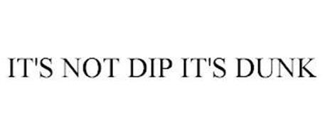 IT'S NOT DIP IT'S DUNK