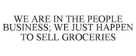 WE ARE IN THE PEOPLE BUSINESS; WE JUST HAPPEN TO SELL GROCERIES