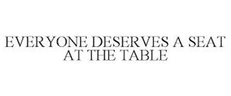 EVERYONE DESERVES A SEAT AT THE TABLE