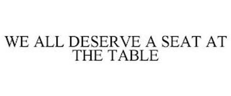 WE ALL DESERVE A SEAT AT THE TABLE