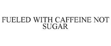 FUELED WITH CAFFEINE NOT SUGAR