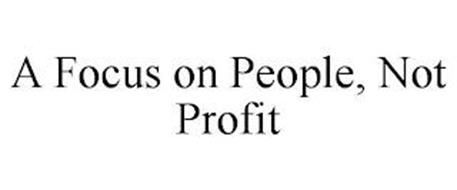 A FOCUS ON PEOPLE, NOT PROFIT