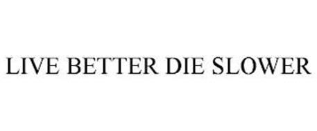 LIVE BETTER DIE SLOWER