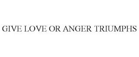 GIVE LOVE OR ANGER TRIUMPHS