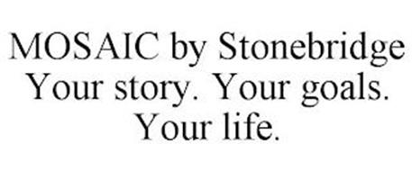 MOSAIC BY STONEBRIDGE YOUR STORY. YOUR GOALS. YOUR LIFE.