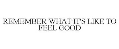 REMEMBER WHAT IT'S LIKE TO FEEL GOOD
