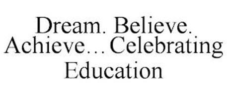 DREAM. BELIEVE. ACHIEVE...CELEBRATING EDUCATION