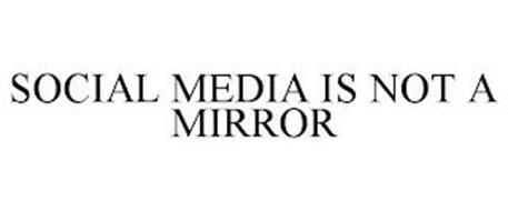 SOCIAL MEDIA IS NOT A MIRROR