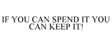 IF YOU CAN SPEND IT YOU CAN KEEP IT!
