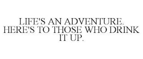 LIFE'S AN ADVENTURE. HERE'S TO THOSE WHO DRINK IT UP.