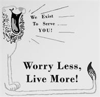 WE EXIST TO SERVE YOU! WORRY LESS, LIVE MORE!