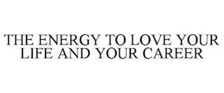 THE ENERGY TO LOVE YOUR LIFE AND YOUR CAREER