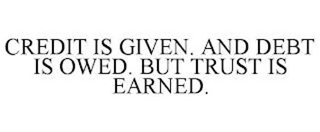 CREDIT IS GIVEN. AND DEBT IS OWED. BUT TRUST IS EARNED.