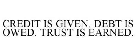 CREDIT IS GIVEN. DEBT IS OWED. TRUST IS EARNED.