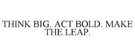THINK BIG. ACT BOLD. MAKE THE LEAP.