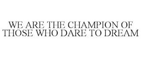 WE ARE THE CHAMPION OF THOSE WHO DARE TO DREAM