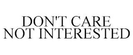 DON'T CARE NOT INTERESTED