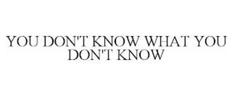 YOU DON'T KNOW WHAT YOU DON'T KNOW