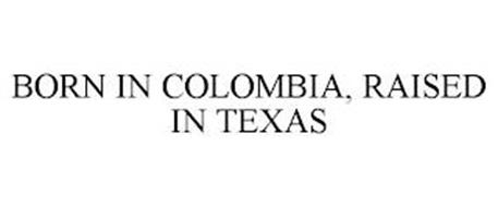 BORN IN COLOMBIA, RAISED IN TEXAS