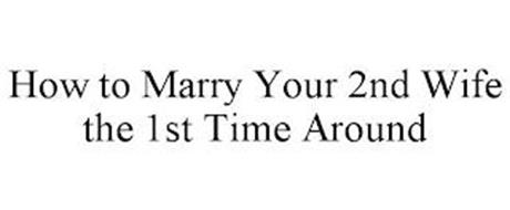 HOW TO MARRY YOUR 2ND WIFE THE 1ST TIME AROUND
