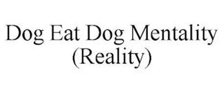 DOG EAT DOG MENTALITY (REALITY)