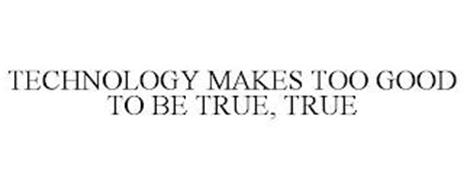 TECHNOLOGY MAKES TOO GOOD TO BE TRUE, TRUE