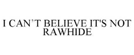 I CAN'T BELIEVE IT'S NOT RAWHIDE