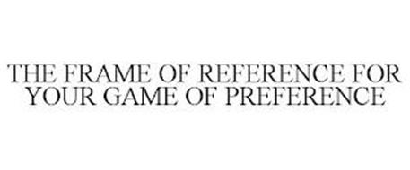 THE FRAME OF REFERENCE FOR YOUR GAME OF PREFERENCE