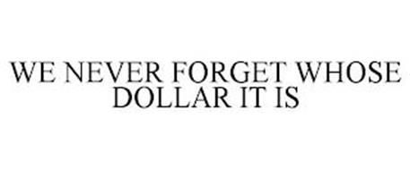 WE NEVER FORGET WHOSE DOLLAR IT IS