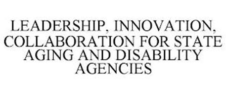 LEADERSHIP, INNOVATION, COLLABORATION FOR STATE AGING AND DISABILITY AGENCIES