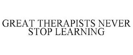 GREAT THERAPISTS NEVER STOP LEARNING